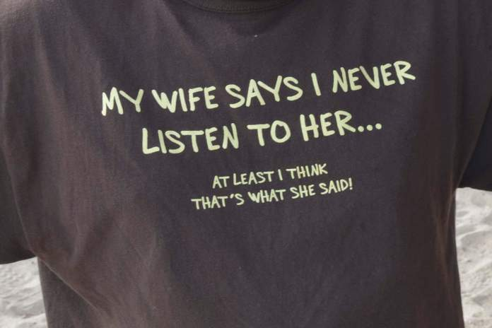 My Wife Says I Never Listen To Her... At Least I Think That's What She Said
