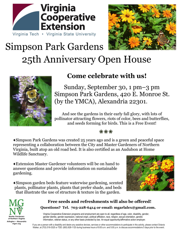 Simpson Park Gardens 25th Anniversary Open House Come celebrate with us! Sunday, September 30, 1 pm–3 pm Simpson Park Gardens, 420 E. Monroe St. (by the YMCA), Alexandria 22301. And see the gardens in their early fall glory, with lots of pollinator attracting flowers, riots of color, bees and butterflies, and seeds forming for birds. This is a Free Event! Simpson Park Gardens was created 25 years ago and is a green and peaceful space representing a collaboration between the City and Master Gardeners of Northern Virginia, built atop an old road bed. It is also certified as an Audubon at Home Wildlife Sanctuary. Extension Master Gardener volunteers will be on hand to answer questions and provide information on sustainable gardening. Simpson garden beds feature waterwise gardening, scented plants, pollinator plants, plants that prefer shade, and beds that illustrate the use of structure & texture in the garden. Free seeds and refreshments will also be offered! Questions? Tel. 703-228-6414or email: mgarlalex@gmail.com.