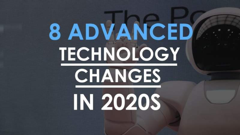 8 Advanced Technology Changes in 2020s that will blow your Mind