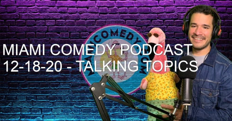Miami Comedy Podcast 12-18-20 – Talking topics
