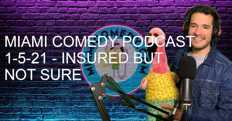 Miami Comedy Podcast 1-5-21 – Insured but not sure