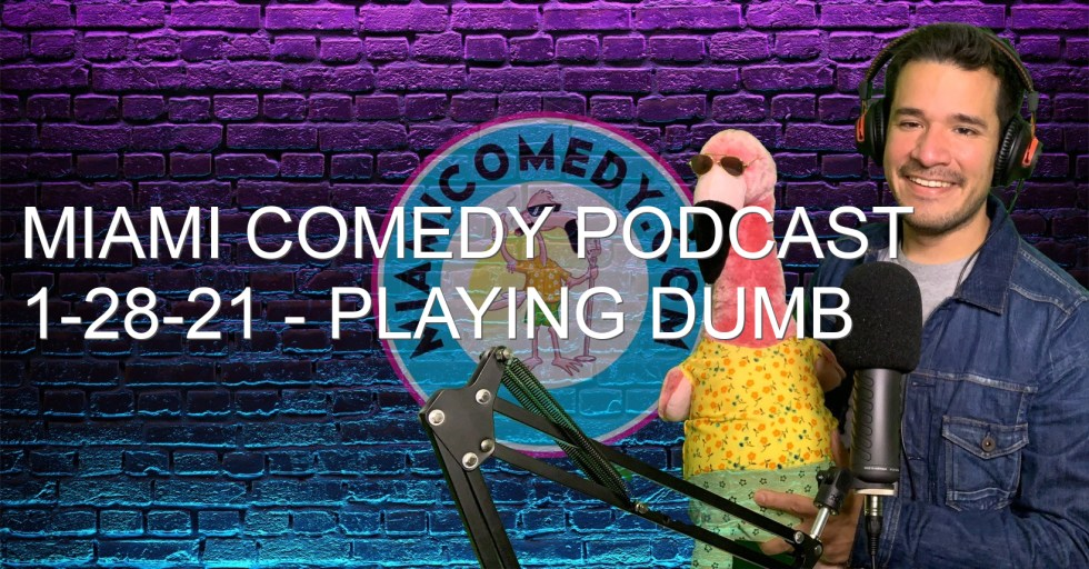 Miami Comedy Podcast 1-28-21 – Playing Dumb