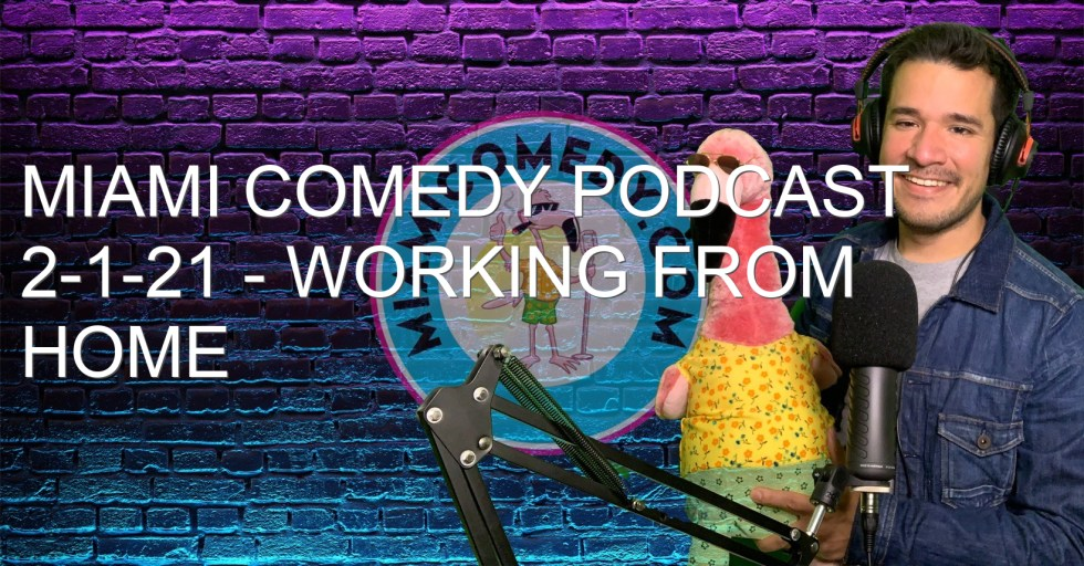 Miami Comedy Podcast 2-1-21 – Working from home