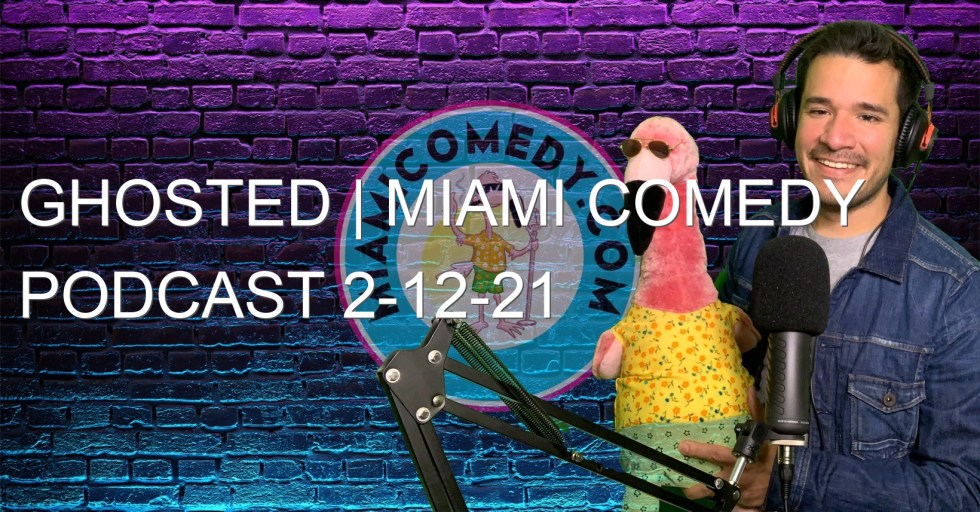 Ghosted | Miami Comedy Podcast 2-12-21