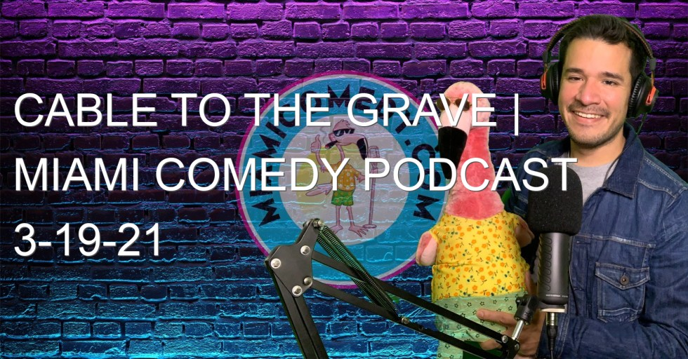 Cable to the Grave | Miami Comedy Podcast 3-19-21