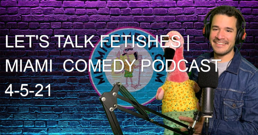 Let's Talk Fetishes | Miami  Comedy Podcast 4-5-21