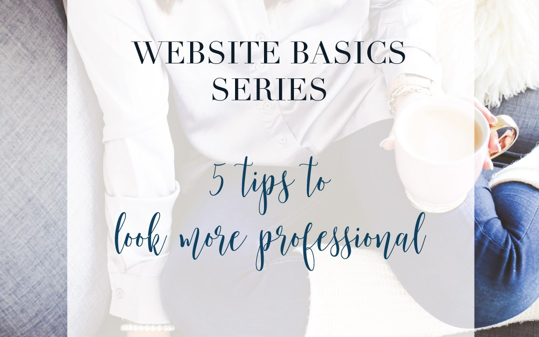 Web Basics Series: 5 tips for making your website look more professional