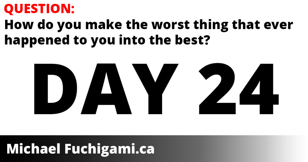 day 24 - how do you make the worst thing that ever happened to you into the best