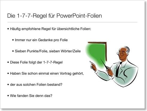 Die 1-7-7-Regel für PowerPoint-Folien: Häufig empfohlene Regel für übersichtliche Folien: Immer nur ein Gedanke pro Folie, Sieben Punkte/Folie, sieben Wörter/Zeile. Diese Folie folgt der 1-7-7-Regel. Haben Sie schon einmal einen Vortrag gehört, der aus solchen Folien bestand? Wie fanden Sie denn das?