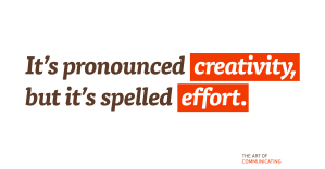 "It's pronounced ""creativity"", but it's spelled ""effort""."
