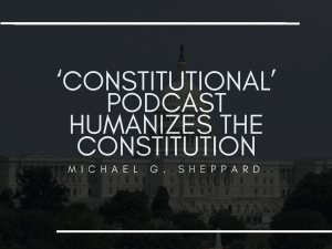 'Constitutional' Podcast Humanizes The Constitution | Michael G. Sheppard