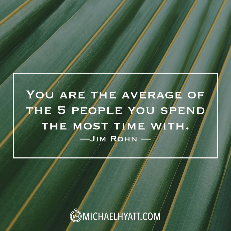"""""""You are the average of the 5 people you spend the most time with."""" -Jim Rohn"""