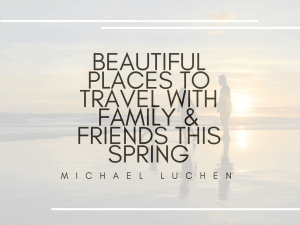 Beautiful Places To Travel With Family & Friends This Spring | Michael Luchen