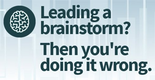 Leading a Brainstorm? Then You're Doing It Wrong.