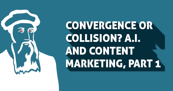 Convergence or Collision? A.I. and Content Marketing, Part 1