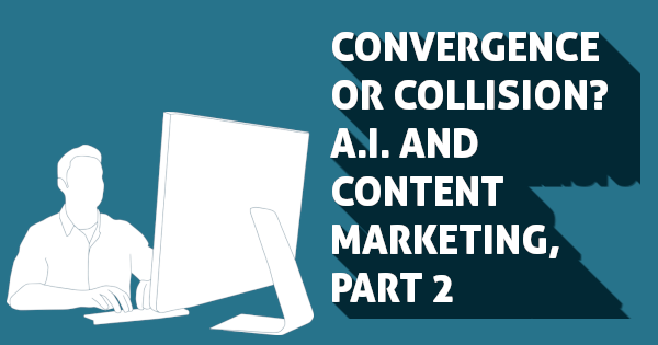 Convergence or Collision? A.I. and Content Marketing, Part 2