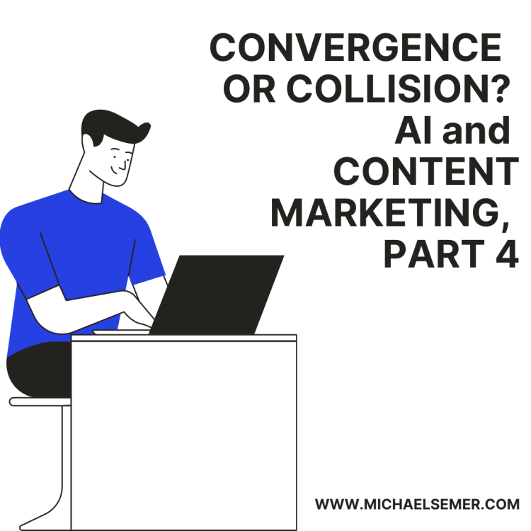 CONVERGENCE OR COLLISION? AI AND CONTENT MARKETING, PART 4