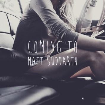 MATT SUDDARTH - COMING TO