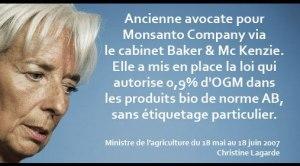 Le 12 juin 2007, la France acceptait de faire rentrer 0,9% d'OGM dans les produits bio de norme AB, sans étiquetage particulier, histoire de tromper le consommateur.  Qui était alors la ministre de l'Agriculture ? Mme Christine Lagarde, actuelle ministre de l'économie. Elle ne restera au premier poste que du 18 mai 2007 au 18 juin 2007 ; juste le temps de corrompre les cultures BIO.  Plus intéressant encore, Mme Lagarde était auparavant avocate d'affaire dans le cabinet international « Baker & Mc Kenzie » qui a comme client américain… la firme MONSANTO !