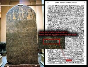 La stèle de Mérenptah (Mineptah)  découverte en Égypte, à Thèbes  en 1896 dans le temple mortuaire de Merneptah, le fils de Ramsès II.   Merneptah décrit la campagne militaire ( bataille de Qadesh) entreprise vers 1297 av. J.-C. à Canaan. La stèle aurait été rédigée aux alentours de -1207  et contient la plus ancienne mention écrite du royaume d'Israël