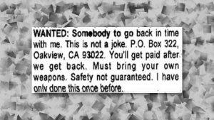 Classified ad translation : RECHERCHE : Personne pour remonter le temps avec moi. Ce n'est pas une blague. BP 322 Oakview, CA 93022. Vous serez payé à notre retour. Apportez vos propres armes. Votre sécurité ne peut être assurée. Je n'ai fait ça qu'une fois auparavant. En 1997, une étrange petite-annonce a été publiée dans le magazine Backwoods Home Magazine. Comme vous pouvez l'imaginer, certaines personnes ont trouvé ça particulièrement étrange et naturellement l'annonce s'est retrouvée sur internet. Un film basé sur cette petite-annonce est même sorti en 2012 dont le titre était, bien évidemment, Safety Not Guaranteed (littéralement : Votre sécurité ne peut être assurée).