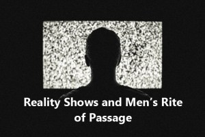 Reality Shows and Men's Rite of Passage