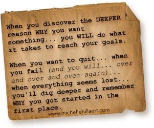 When you discover the DEEPER reason WHY you want something... you WILL do what it takes to reach your goals.  When you want to quit... when you fail (and you will... over and over and over again)... when everything seems lost... you'll dig deeper and remember WHY you got started in the first place.