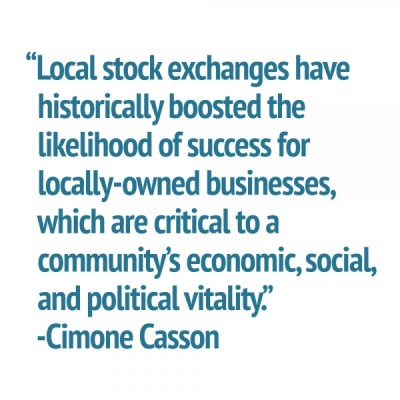 """""""Local stock exchanges have   historically boosted the    likelihood of success for    locally-owned businesses,   which are critical to a   community's economic, social,   and political vitality.""""   -Cimone Casson"""
