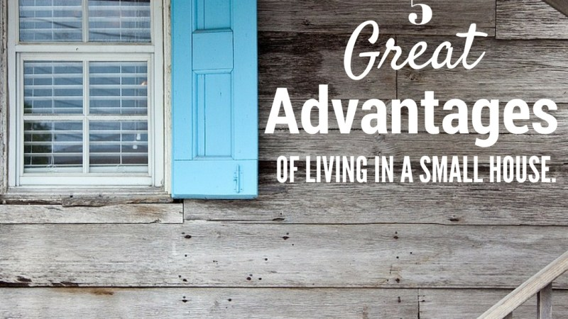 5 Great Advantages of Living in a Small House From Home Organization Perspective