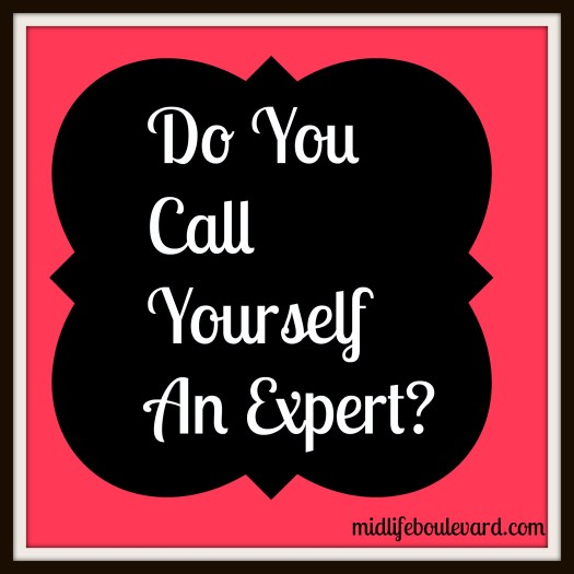 Do you call yourself an expert in certain things?
