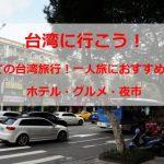 台湾旅行行きたい人への情報集!一人旅におすすめ!食べ歩き!ホテル!台湾の魅力