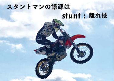 スタントマンの「スタント」の語源は、英語の【stunt:離れ技】
