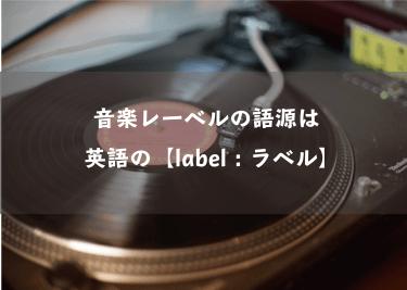 音楽レーベルの語源は、英語の【label:ラベル】