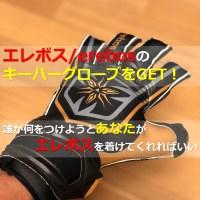日本人が日本人のために作った日本唯一のゴールキーパーメーカー『エレボス』のキーパーグローブをゲットした!