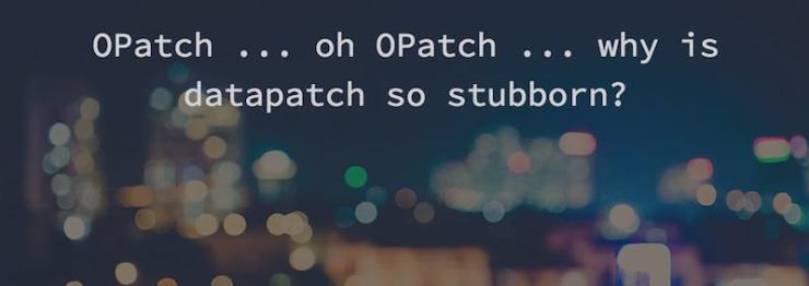 OPatch ... oh OPatch ... why is datapatch so stubborn?