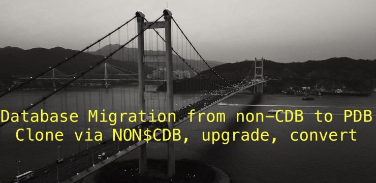 Database Migration from non-CDB to PDB – Clone via NON$CDB, upgrade, convert