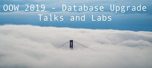 OOW 2019 - Database Upgrade Talks and Labs