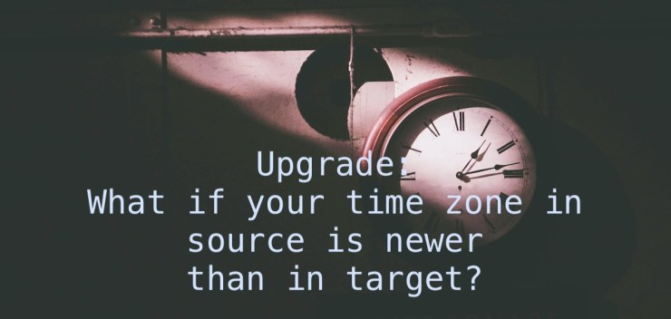 Upgrade: What if your time zone in source is newer than in target?