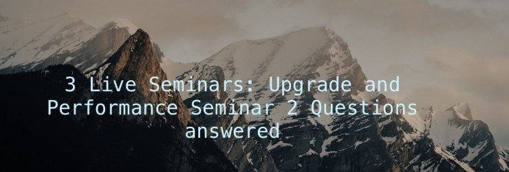 3 Live Seminars: Upgrade and Performance Seminar 2 Questions answered