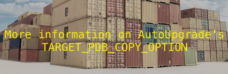 More information on AutoUpgrade's TARGET_PDB_COPY_OPTION