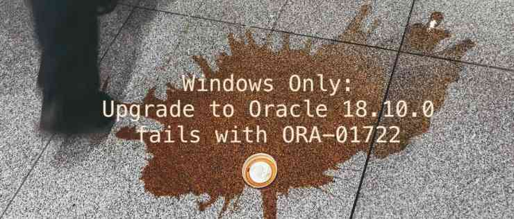 Windows Only: Upgrade to Oracle 18.10.0 fails with ORA-01722