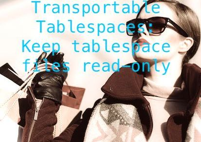 Transportable Tablespaces: Keep tablespace files read-only