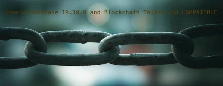 Oracle Database 19.10.0 and Blockchain Tables and COMPATIBLE