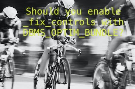 Should you enable _fix_controls with DBMS_OPTIM_BUNDLE?