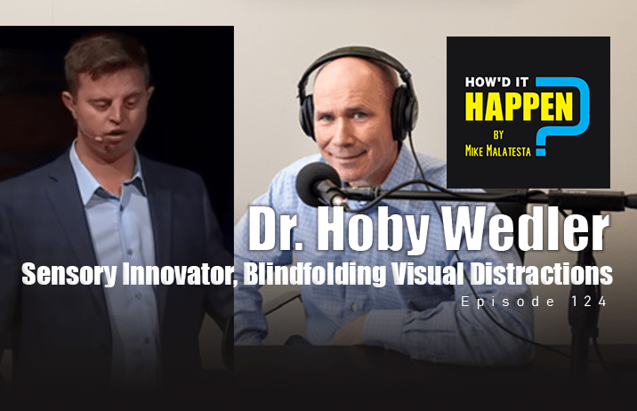 Dr. Hoby Wedler, Sensory Innovator, Blindfolding Visual Distractions - Episode 124 How It Happen Podcast