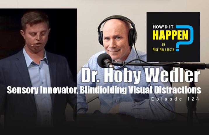 Dr. Hoby Wedler, Sensory Innovator, Blindfolding Visual Distractions - Episode 124 How It Happen Podcast