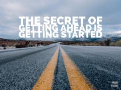 The secret of getting ahead is getting started -- Mark Twain