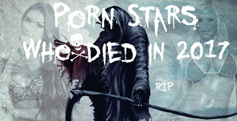 Porn Stars That We Lost in 2017 #RIP