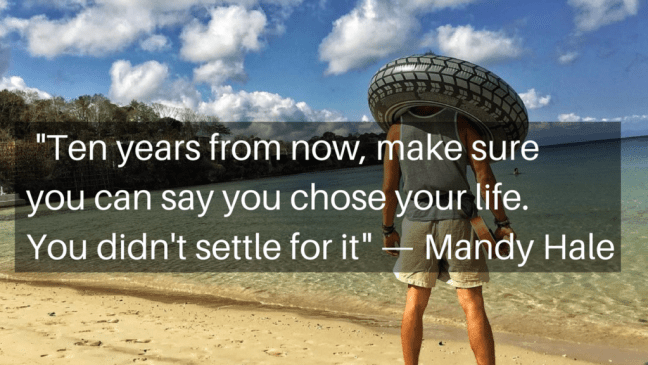 Ten years from now, make sure you can say you chose your life. You didn't settle for it