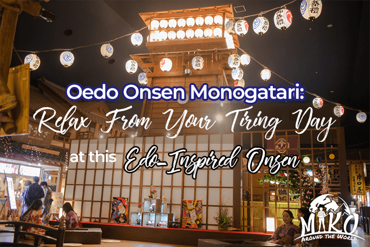 Oedo Onsen Monogatari: Relax From Your Tiring Day at this Edo-Inspired Onsen (How to Get There? Onsen Etiquette?)